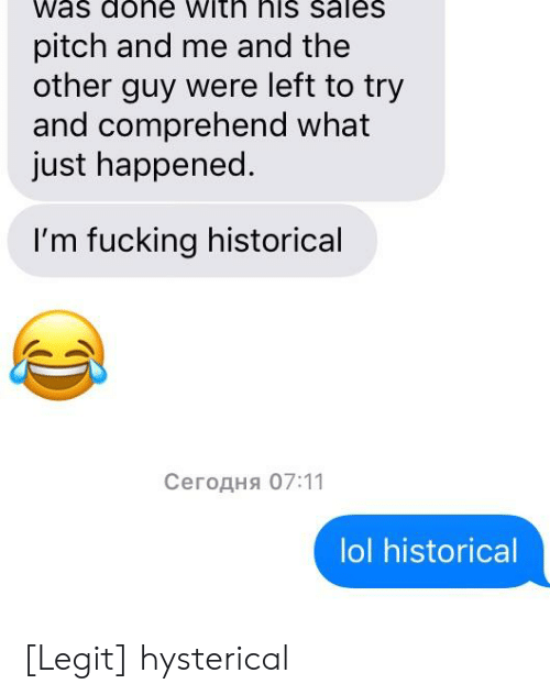 Fucking, Lol, and Historical: Was dohe with his saleS  pitch and me and the  other guy were left to try  and comprehend what  just happened.  I'm fucking historical  Сегодня 07:11  lol historical [Legit] hysterical