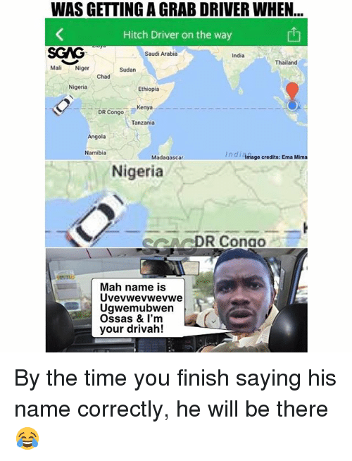 Thailande: WAS GETTING A GRAB DRIVER WHEN  Hitch Driver on the way  SGAG  Mali Niger  Saudi Arabia  India  Thailand  Sudan  Chad  Nigeria  Ethiopia  DR Congo  Kenya  Tanzania  Angola  Namibia  In di Amage credits: Ema Mima  Madagascar  Nigeria  ARDR Conao  Mah name is  Uvevwevwevwe  Ugwemubwen  Ossas & I'm  your drivah! By the time you finish saying his name correctly, he will be there 😂