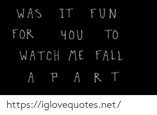 watch me: WAS IT FUN  FOR  TO  4OU  WATCH ME FALL  A PAR T https://iglovequotes.net/