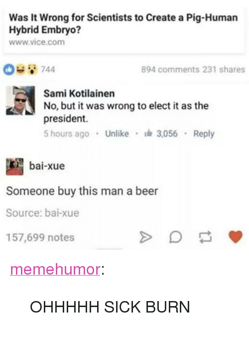 "Bai: Was It Wrong for Scientists to Create a Pig-Human  Hybrid Embryo?  www.vice.com  894 comments 231 shares  Sami Kotilainen  No, but it was wrong to elect i as the  president.  5 hours ago Unlike 3,056 Reply  bai-xue  Someone buy this man a beer  Source: bai-xue  157,699 notes <p><a href=""http://memehumor.net/post/164971220854/ohhhhh-sick-burn"" class=""tumblr_blog"">memehumor</a>:</p>  <blockquote><p>OHHHHH SICK BURN</p></blockquote>"