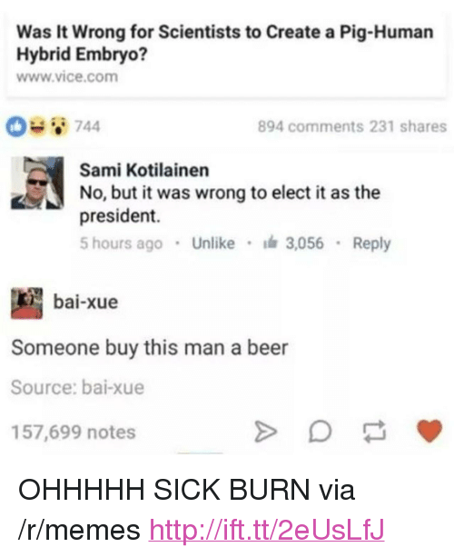 "Bai: Was It Wrong for Scientists to Create a Pig-Human  Hybrid Embryo?  www.vice.com  894 comments 231 shares  Sami Kotilainen  No, but it was wrong to elect i as the  president.  5 hours ago Unlike 3,056 Reply  bai-xue  Someone buy this man a beer  Source: bai-xue  157,699 notes <p>OHHHHH SICK BURN via /r/memes <a href=""http://ift.tt/2eUsLfJ"">http://ift.tt/2eUsLfJ</a></p>"