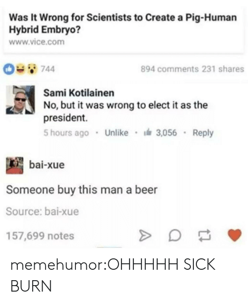 Bai: Was It Wrong for Scientists to Create a Pig-Human  Hybrid Embryo?  www.vice.com  894 comments 231 shares  Sami Kotilainen  No, but it was wrong to elect i as the  president.  5 hours ago Unlike 3,056 Reply  bai-xue  Someone buy this man a beer  Source: bai-xue  157,699 notes memehumor:OHHHHH SICK BURN
