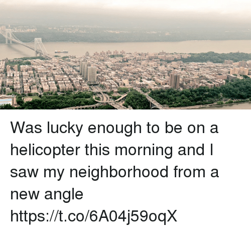 Memes, Saw, and 🤖: Was lucky enough to be on a helicopter this morning and I saw my neighborhood from a new angle https://t.co/6A04j59oqX