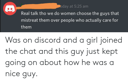 He Was: Was on discord and a girl joined the chat and this guy just kept going on about how he was a nice guy.