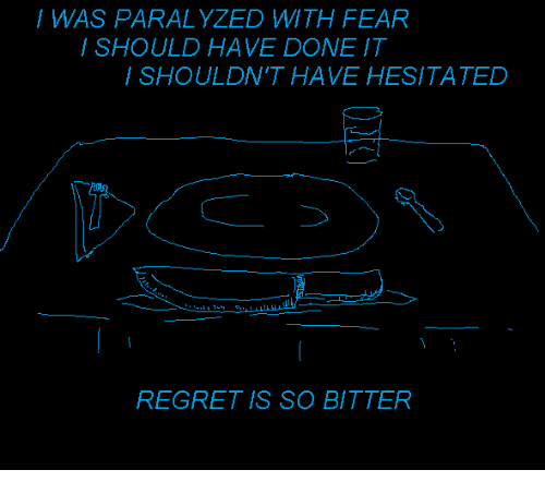 Regret, Fear, and Bitter: / WAS PARALYZED WITH FEAR  SHOULD HAVE DONE IT  / SHOULDN'T HAVE HESITATED  REGRET IS SO BITTER