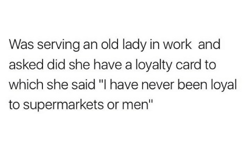 """Carding: Was serving an old lady in work and  asked did she have a loyalty card to  which she said """"I have never been loyal  to supermarkets or men"""""""
