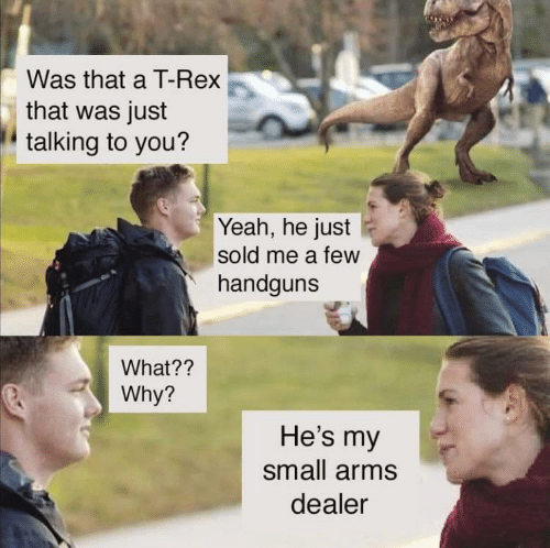Yeah, Arms, and T Rex: Was that a T-Rex  that was just  talking to you?  Yeah, he just  sold me a few  handguns  What??  Why?  He's my  small arms  dealer