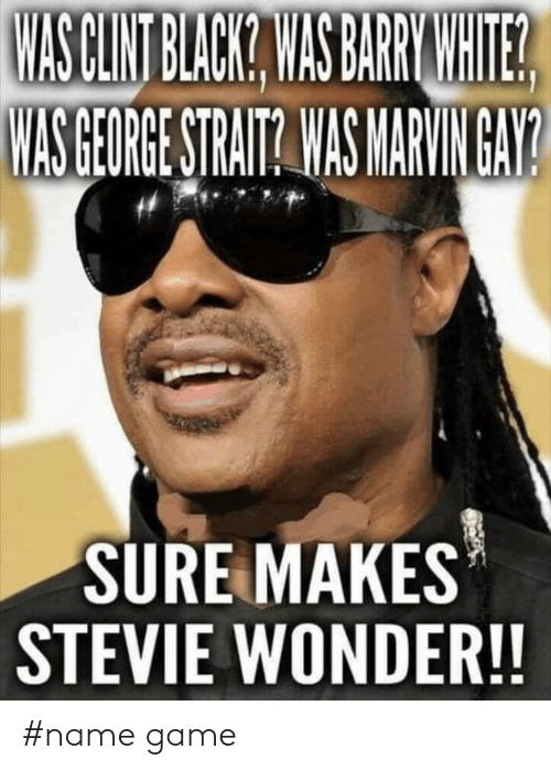 Stevie Wonder, Black, and Game: WASCLNT BLACK WAS BARRWNHITE  WAS GEORGE STRAITA WAS MARVINGAY  SURE MAKES  STEVIE WONDER!! #name game