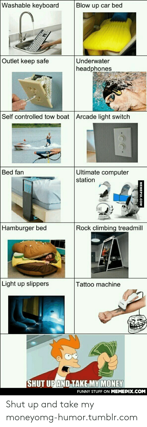 rock climbing: Washable keyboard  Blow up car bed  Outlet keep safe  Underwater  headphones  Self controlled tow boat Arcade light switch  Ultimate computer  station  Bed fan  Hamburger bed  Rock climbing treadmill  Light up slippers  Tattoo machine  SHUT UP AND TAKE MY MONEY  FUNNY STUFF ON MEMEPIX.COM  MEMEPIX.COM Shut up and take my moneyomg-humor.tumblr.com
