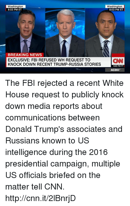 ac360: Washington  8:03 PM ET  BREAKING NEWS  EXCLUSIVE: FBI REFUSED WH REQUEST TO  KNOCK DOWN RECENT TRUMP-RUSSIA STORIES  Washington  8:03 PM ET  (CNN  5:03 PM PT  AC360° The FBI rejected a recent White House request to publicly knock down media reports about communications between Donald Trump's associates and Russians known to US intelligence during the 2016 presidential campaign, multiple US officials briefed on the matter tell CNN. http://cnn.it/2lBnrjD