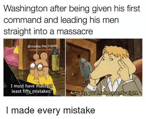 insideous: Washington after being given his first  command and leading his men  straight into a massacre  @meme me insid  I must have made at  least fifty mistakes.  Actually you made en  eight I made every mistake