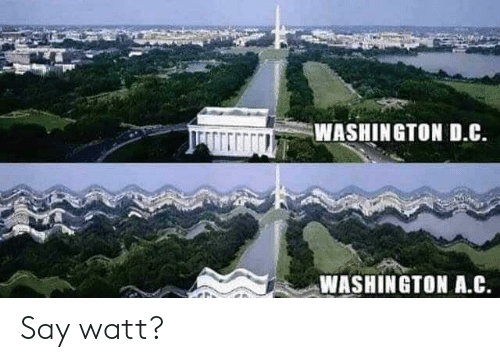 watt: WASHINGTON D.C.  WASHINGTON A.C Say watt?