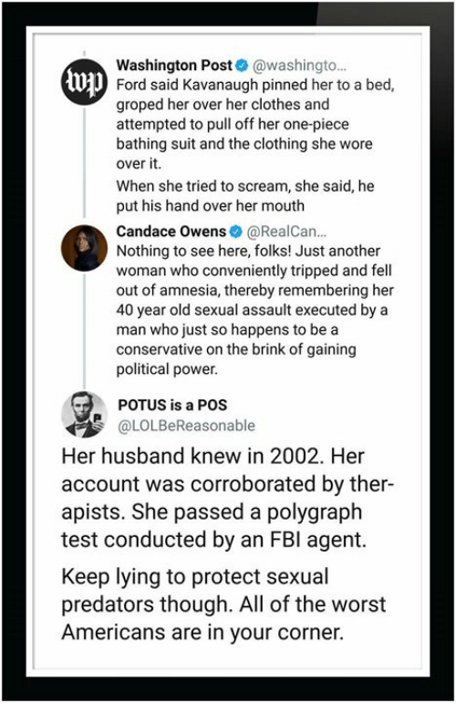 tripped: Washington Post@washingto.  Ford said Kavanaugh pinned her to a bed,  groped her overher clothes and  attempted to pull off her one-piece  bathing suit and the clothing she wore  over it.  When she tried to scream, she said, he  put his hand over her mouth  Candace Owens@RealCan  Nothing to see here, folks! Just another  woman who conveniently tripped and fell  out of amnesia, thereby remembering her  40 year old sexual assault executed by a  man who just so happens to be a  conservative on the brink of gaining  political power  U  POTUS is a POS  @LOLBeReasonable  Her husband knew in 2002. Her  account was corroborated by ther-  apists. She passed a polygraph  test conducted by an FBI agemt.  Keep lying to protect sexual  predators though. All of the worst  Americans are in your corner.