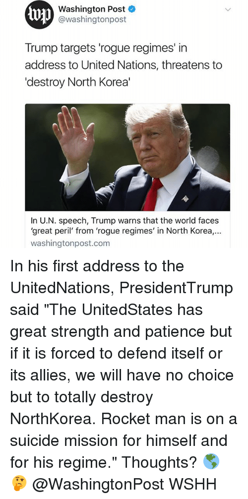 """Memes, North Korea, and Wshh: Washington Post  @washingtonpost  Trump targets 'rogue regimes' in  address to United Nations, threatens to  'destroy North Korea'  In U.N. speech, Trump warns that the world faces  'great peril' from 'rogue regimes' in North Korea.,..  washingtonpost.com In his first address to the UnitedNations, PresidentTrump said """"The UnitedStates has great strength and patience but if it is forced to defend itself or its allies, we will have no choice but to totally destroy NorthKorea. Rocket man is on a suicide mission for himself and for his regime."""" Thoughts? 🌎🤔 @WashingtonPost WSHH"""