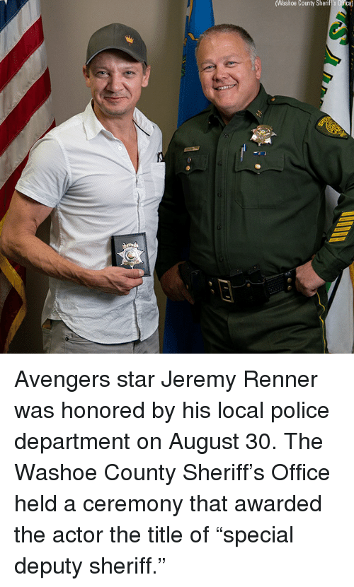 """Memes, Police, and Avengers: Washoe  County  Sherift's  Offica) Avengers star Jeremy Renner was honored by his local police department on August 30. The Washoe County Sheriff's Office held a ceremony that awarded the actor the title of """"special deputy sheriff."""""""