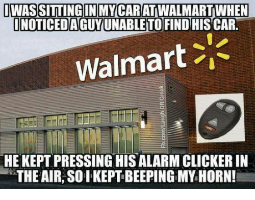 """clickers: WASSITTINGIN MY CARATWALMARTWHEN  NOTICED AGUYUNABLE TOFIND HISCAR.  Walmart  HE KEPT PRESSING HIS ALARM CLICKER IN  """"THE AIR, SO I KEPT BEEPING MY HORN!"""