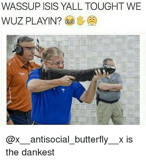Wuz: WASSUP ISIS YALL TOUGHT WE  WUZ PLAYIN? @x__antisocial_butterfly__x is the dankest