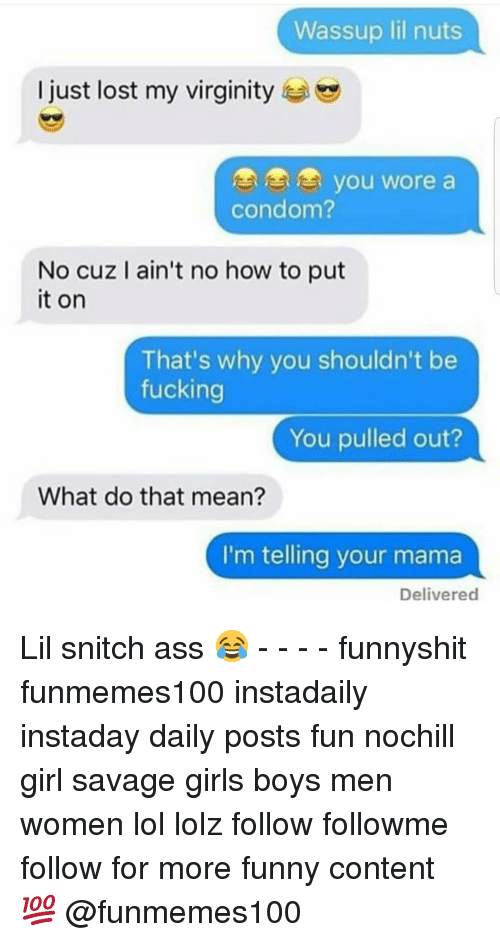 Ass, Condom, and Fucking: Wassup lil nuts  I just lost my virginity  OOo you wore a  condom?  No cuz I ain't no how to put  it on  That's why you shouldn't be  fucking  You pulled out?  What do that mean?  I'm telling your mama  Delivered Lil snitch ass 😂 - - - - funnyshit funmemes100 instadaily instaday daily posts fun nochill girl savage girls boys men women lol lolz follow followme follow for more funny content 💯 @funmemes100