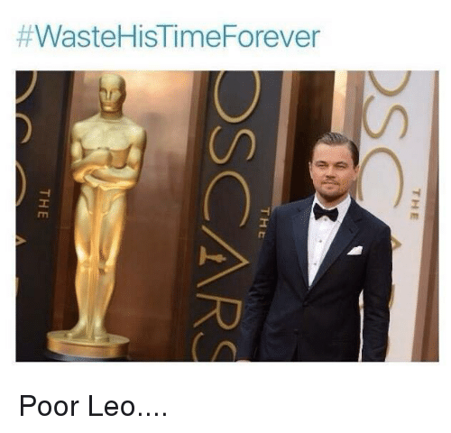 Poor Leo:  #WasteHisTime Forever  THE  DS  THE  OSCARS  TH E Poor Leo....