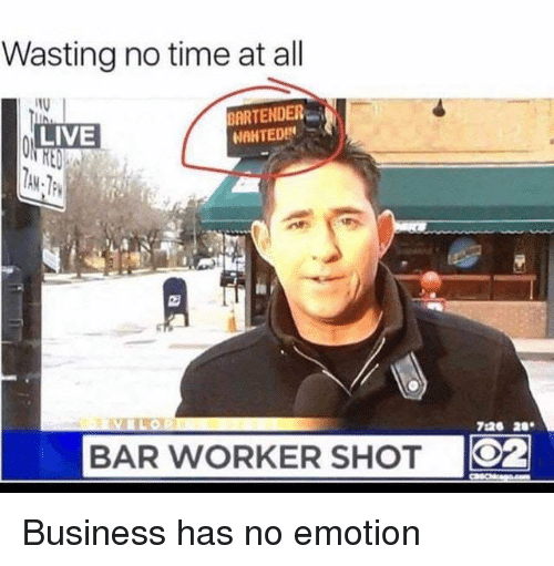 Memes, Business, and Live: Wasting no time at all  ARTENDER  LIVE  726 28  BAR WORKER SHOT  O2 Business has no emotion
