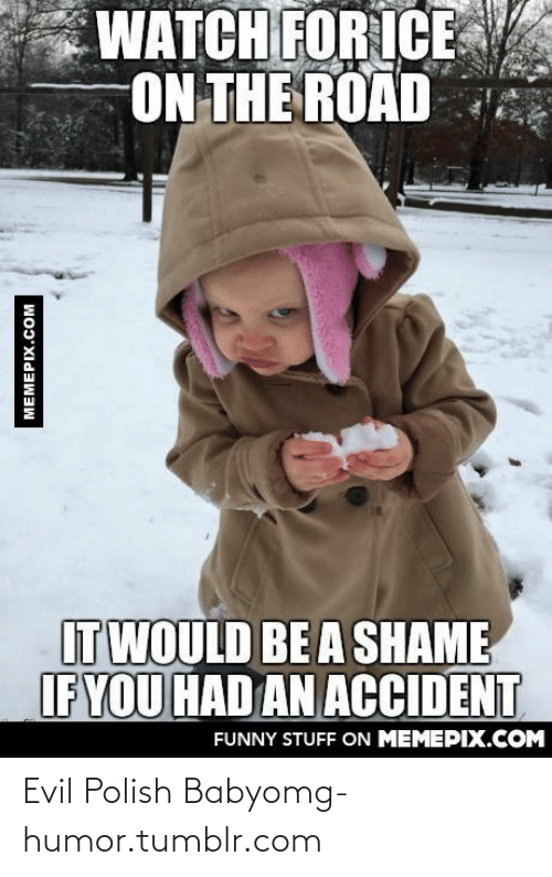 Shame If: WATCH FOR ICE  ON THE ROAD  ITWOULD BE A SHAME  IF YOU HAD AN ACCIDENT  FUNNY STUFF ON MEMEPIX.COM  MEMEPIX.COM Evil Polish Babyomg-humor.tumblr.com