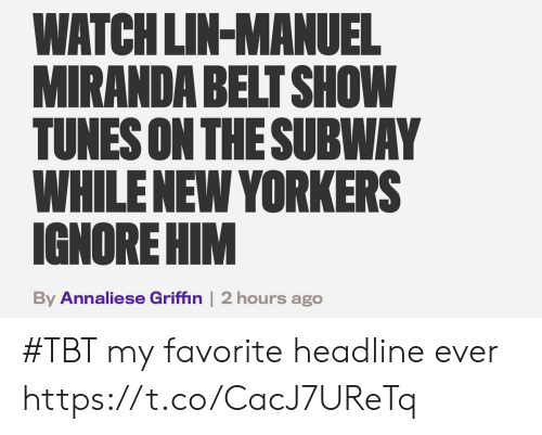 Memes, Tbt, and Watch: WATCH LIN-MANUEL  MIRANDA BELT SHOW  TUNES ON THESUBWAY  WHILENEW YORKERS  IGNORE HIM  By Annaliese Griffin | 2 hours ago #TBT my favorite headline ever https://t.co/CacJ7UReTq