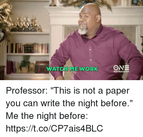 """Funny, Watch, and Paper: WATCH MEWORK Professor: """"This is not a paper you can write the night before.""""  Me the night before: https://t.co/CP7ais4BLC"""