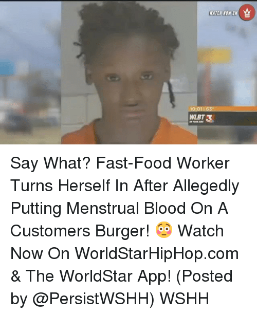 The Worldstar: WATCH NONUN  WLET3 Say What? Fast-Food Worker Turns Herself In After Allegedly Putting Menstrual Blood On A Customers Burger! 😳 Watch Now On WorldStarHipHop.com & The WorldStar App! (Posted by @PersistWSHH) WSHH