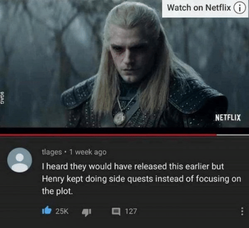 heard: Watch on Netflix (i)  NETFLIX  tlages · 1 week ago  I heard they would have released this earlier but  Henry kept doing side quests instead of focusing on  the plot.  25K  127  ...  9GAG
