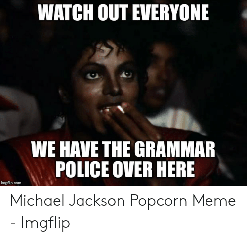 Grammar Police Meme: WATCH OUT EVERYONE  WE HAVE THE GRAMMAR  POLICE OVER HERE  imgflip.com Michael Jackson Popcorn Meme - Imgflip