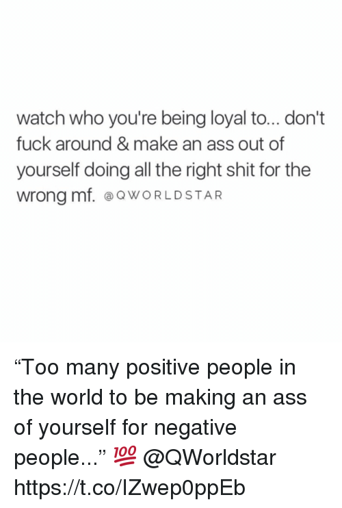 """Ass, Shit, and Fuck: watch who you're being loyal to... don't  fuck around & make an ass out of  yourself doing all the right shit for the  wrong mf. ⓐQWORLDSTAR """"Too many positive people in the world to be making an ass of yourself for negative people..."""" 💯 @QWorldstar https://t.co/IZwep0ppEb"""
