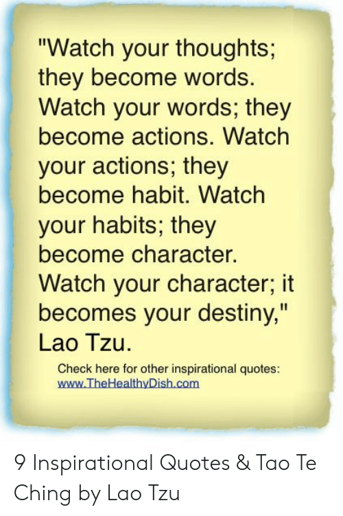 """Destiny, Quotes, and Watch: """"Watch your thoughts;  they become words.  Watch your words; they  become actions. Watch  your actions; they  become habit. Watch  your habits; they  become character.  Watch your character; it  becomes your destiny,""""  Lao Tzu.  Check here for other inspirational quotes:  www.TheHealthyDish.com 9 Inspirational Quotes & Tao Te Ching by Lao Tzu"""