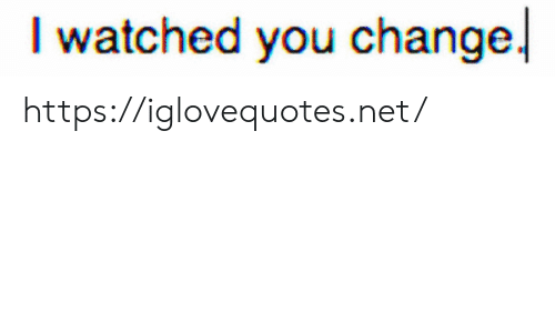 Change, Net, and You: watched you change! https://iglovequotes.net/