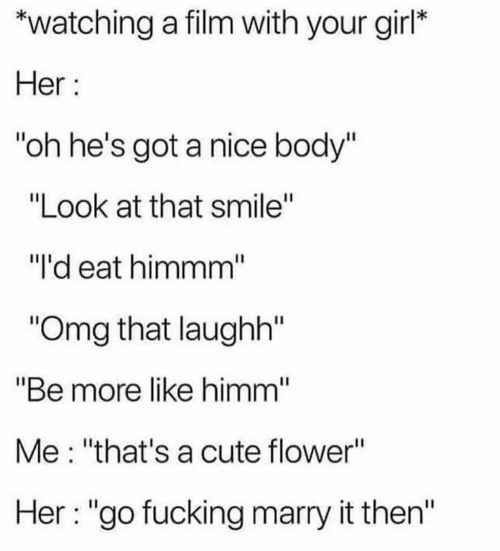 "Cute, Fucking, and Omg: watching a film with your girl*  Her  ""oh he's got a nice body""  ""Look at that smile""  ""I'd eat himmm""  ""Omg that laughh""  ""Be more like himm""  Me: ""that's a cute flower""  Her: ""go fucking marry it then"""