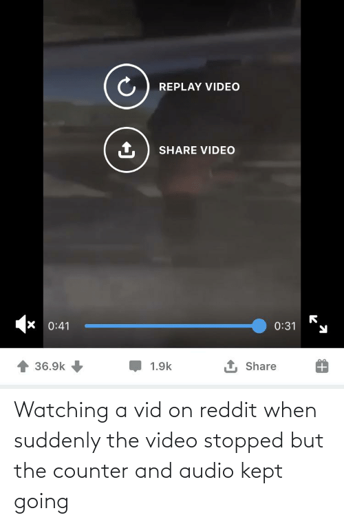 suddenly: Watching a vid on reddit when suddenly the video stopped but the counter and audio kept going