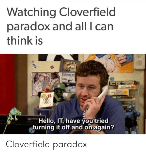 """cloverfield: Watching Cloverfield  paradox and all I can  think is  ,,--""""Hello, IT, have youtried  turning it off and on again? Cloverfield paradox"""