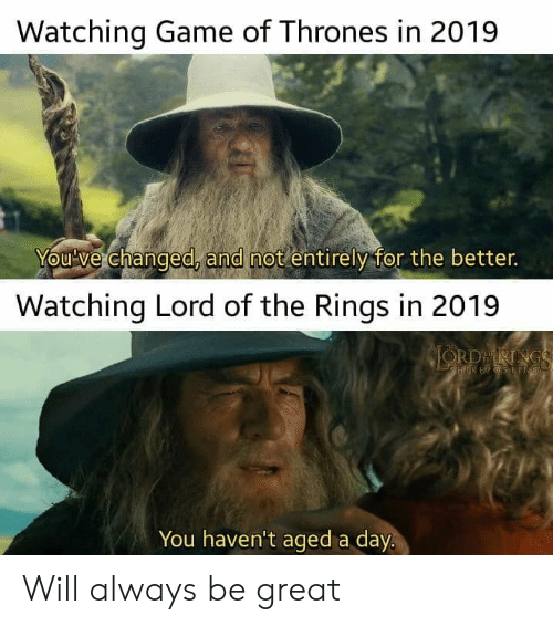 Lord of the Rings: Watching Game of Thrones in 2019  You've changed, and not entirely for the better.  Watching Lord of the Rings in 2019  JORDRINGS  HIREPSSNG  You haven't aged a day. Will always be great