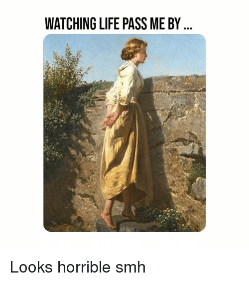 Life, Smh, and Classical Art: WATCHING LIFE PASS ME BY Looks horrible smh