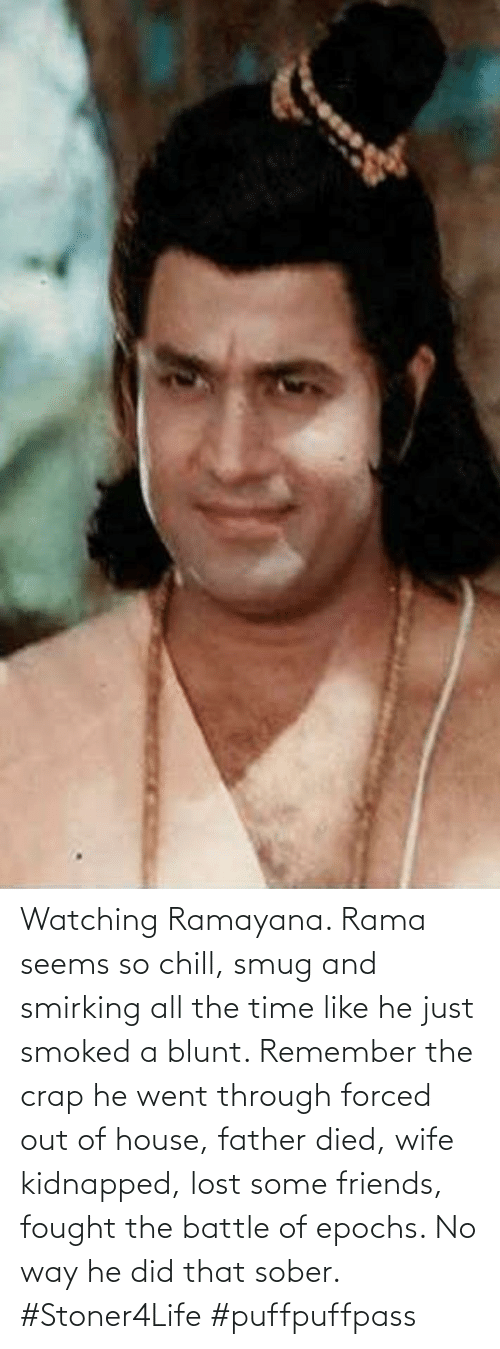 crap: Watching Ramayana. Rama seems so chill, smug and smirking all the time like he just smoked a blunt. Remember the crap he went through forced out of house, father died, wife kidnapped, lost some friends, fought the battle of epochs. No way he did that sober. #Stoner4Life #puffpuffpass