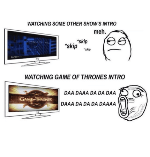 game thrones: WATCHING SOME OTHER SHOW'S INTRO  meh.  'skip  ree  skip  skip  WATCHING GAME OF THRONES INTRO  DAA DAAA DA DA DAA  GAME THRONES  DAAA DA DA DA DAAAA
