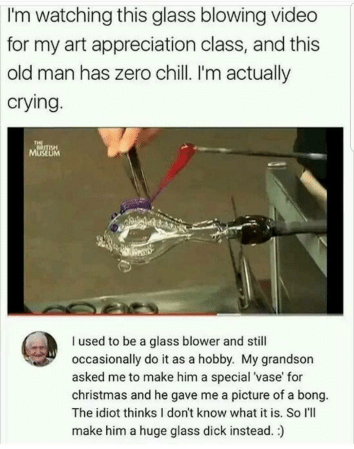 Chill, Christmas, and Crying: watching this glass blowing video  for my art appreciation class, and this  old man has zero chill. I'm actually  crying  I'm  SE  UM  I used to be a glass blower and still  occasionally do it as a hobby. My grandson  asked me to make him a special 'vase' for  christmas and he gave me a picture of a bong.  The idiot thinks I don't know what it is. So I'll  make him a huge glass dick instead.)