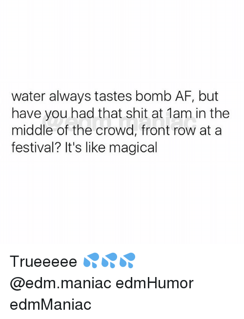 Rowing: water always tastes bomb AF, but  have you had that shit at 1am in the  middle of the crowd, front row at a  festival? It's like magical Trueeeee 💦💦💦 @edm.maniac edmHumor edmManiac