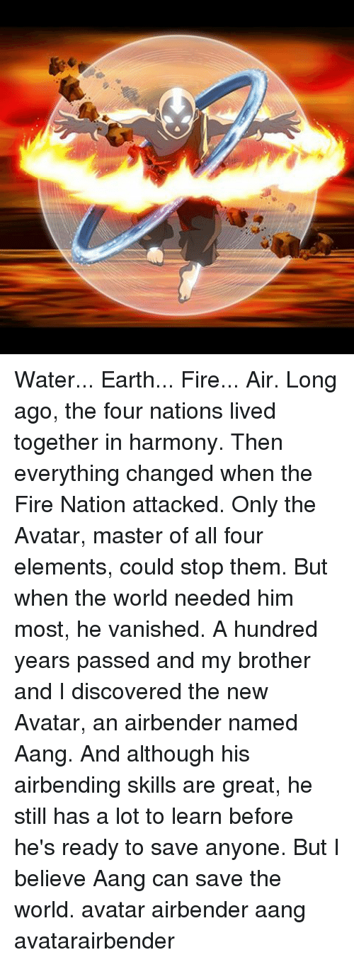living together: Water... Earth... Fire... Air. Long ago, the four nations lived together in harmony. Then everything changed when the Fire Nation attacked. Only the Avatar, master of all four elements, could stop them. But when the world needed him most, he vanished. A hundred years passed and my brother and I discovered the new Avatar, an airbender named Aang. And although his airbending skills are great, he still has a lot to learn before he's ready to save anyone. But I believe Aang can save the world. avatar airbender aang avatarairbender