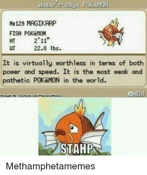 """Edging: Water edge PrkeMON  No129 MAGIKARP  FISH POKéMON  2'11""""  HT  HT  22.0 lbs.  It is virtually worthless in terms of both  power and speed. It is the most weak and  pathetic POKéMON in the world.  ONERT  STAHPN Methamphetamemes"""