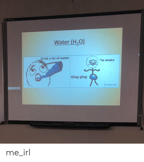 """Water, Irl, and Me IRL: Water (H,O)  Drink a lot of water  *le shake  """"R  Glug glug  by Tirana beut me_irl"""