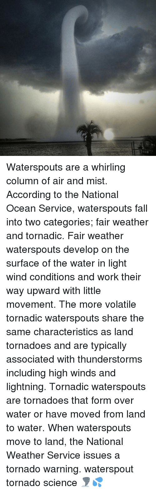 tornadoes: Waterspouts are a whirling column of air and mist. According to the National Ocean Service, waterspouts fall into two categories; fair weather and tornadic. Fair weather waterspouts develop on the surface of the water in light wind conditions and work their way upward with little movement. The more volatile tornadic waterspouts share the same characteristics as land tornadoes and are typically associated with thunderstorms including high winds and lightning. Tornadic waterspouts are tornadoes that form over water or have moved from land to water. When waterspouts move to land, the National Weather Service issues a tornado warning. waterspout tornado science 🌪💦