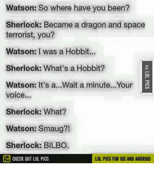 Android, Bilbo, and Lol: Watson: So where have you been?  Sherlock: Became a dragon and space  terrorist, you?  Watson: I was a Hobbit.  Sherlock: What's a Hobbit?  Watson: It's a...Wait a minute...Your  voice...  Sherlock: What?  Watson: Smaug?!  Sherlock: BILBO  PCHECK OUT LOL PICS  LOL PICS FOR IOS AND ANDROID
