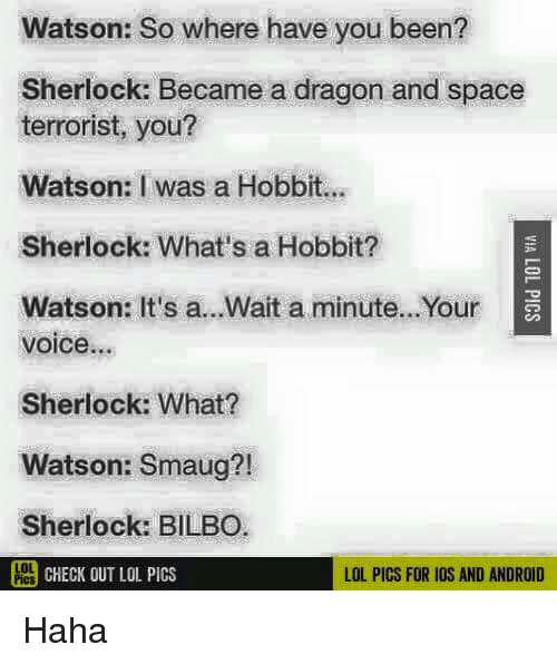 Android, Bilbo, and Lol: Watson: So where have you been?  Sherlock: Became a dragon and space  terrorist, you?  Watson: I was a Hobbit.  Sherlock: What's a Hobbit?  Watson: It's a...Wait a minute...Your  voice...  Sherlock: What?  Watson: Smaug?!  Sherlock: BILBO  PCHECK OUT LOL PICS  LOL PICS FOR IOS AND ANDROID Haha