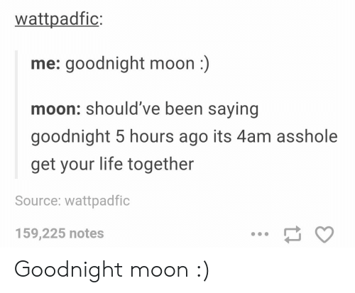 moon moon: wattpadfic:  me: goodnight moon:)  moon: should've been saying  goodnight 5 hours ago its 4am asshole  get your life together  Source: wattpadfic  159,225 notes Goodnight moon :)