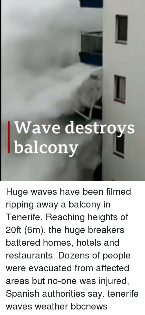 Memes, Spanish, and Waves: Wave destroys  balcony Huge waves have been filmed ripping away a balcony in Tenerife. Reaching heights of 20ft (6m), the huge breakers battered homes, hotels and restaurants. Dozens of people were evacuated from affected areas but no-one was injured, Spanish authorities say. tenerife waves weather bbcnews